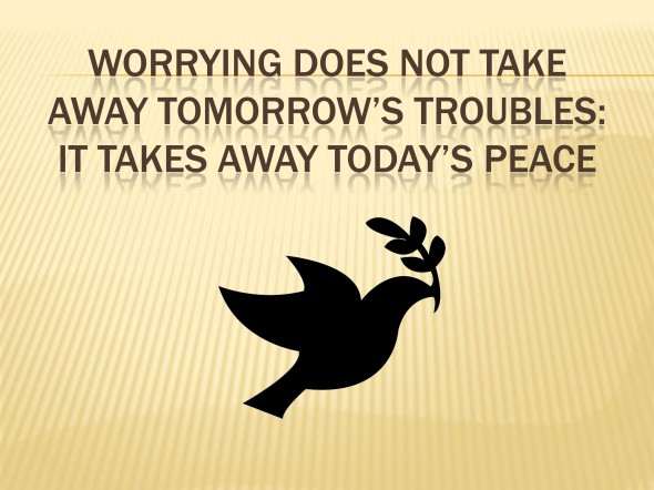 Worrying does not take away tomorrow's troubles: It takes away t
